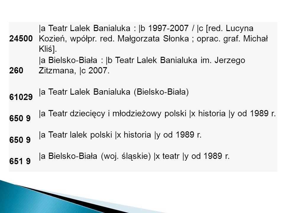 24500 |a Teatr Lalek Banialuka : |b 1997-2007 / |c [red. Lucyna Kozień, wpółpr. red. Małgorzata Słonka ; oprac. graf. Michał Kliś].